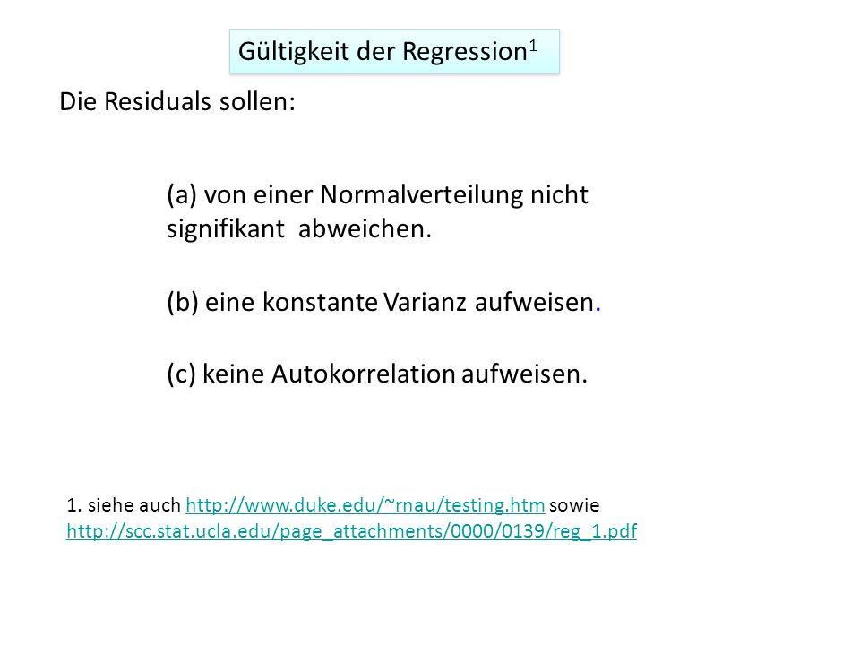 Gültigkeit der Regression 1 (a) von einer Normalverteilung nicht signifikant abweichen. (c) keine Autokorrelation aufweisen. (b) eine konstante Varian