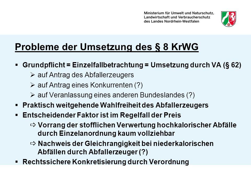 Probleme der Umsetzung des § 8 KrWG  Grundpflicht = Einzelfallbetrachtung = Umsetzung durch VA (§ 62)  auf Antrag des Abfallerzeugers  auf Antrag eines Konkurrenten (?)  auf Veranlassung eines anderen Bundeslandes (?)  Praktisch weitgehende Wahlfreiheit des Abfallerzeugers  Entscheidender Faktor ist im Regelfall der Preis  Vorrang der stofflichen Verwertung hochkalorischer Abfälle durch Einzelanordnung kaum vollziehbar  Nachweis der Gleichrangigkeit bei niederkalorischen Abfällen durch Abfallerzeuger (?)  Rechtssichere Konkretisierung durch Verordnung