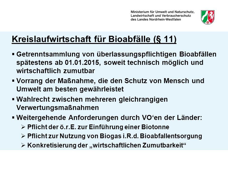 Kreislaufwirtschaft für Bioabfälle (§ 11)  Getrenntsammlung von überlassungspflichtigen Bioabfällen spätestens ab 01.01.2015, soweit technisch möglich und wirtschaftlich zumutbar  Vorrang der Maßnahme, die den Schutz von Mensch und Umwelt am besten gewährleistet  Wahlrecht zwischen mehreren gleichrangigen Verwertungsmaßnahmen  Weitergehende Anforderungen durch VO'en der Länder:  Pflicht der ö.r.E.