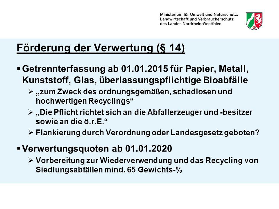 """Förderung der Verwertung (§ 14)  Getrennterfassung ab 01.01.2015 für Papier, Metall, Kunststoff, Glas, überlassungspflichtige Bioabfälle  """"zum Zweck des ordnungsgemäßen, schadlosen und hochwertigen Recyclings  """"Die Pflicht richtet sich an die Abfallerzeuger und -besitzer sowie an die ö.r.E.  Flankierung durch Verordnung oder Landesgesetz geboten."""