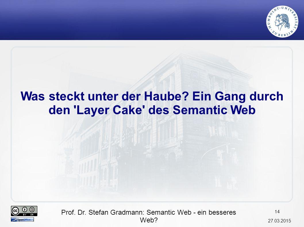 Prof. Dr. Stefan Gradmann: Semantic Web - ein besseres Web? 27.03.2015 15 Semantic Web Layer Cake