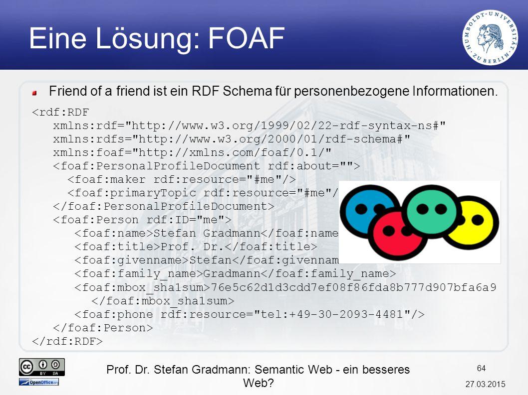 Prof. Dr. Stefan Gradmann: Semantic Web - ein besseres Web? 27.03.2015 64 Eine Lösung: FOAF Friend of a friend ist ein RDF Schema für personenbezogene