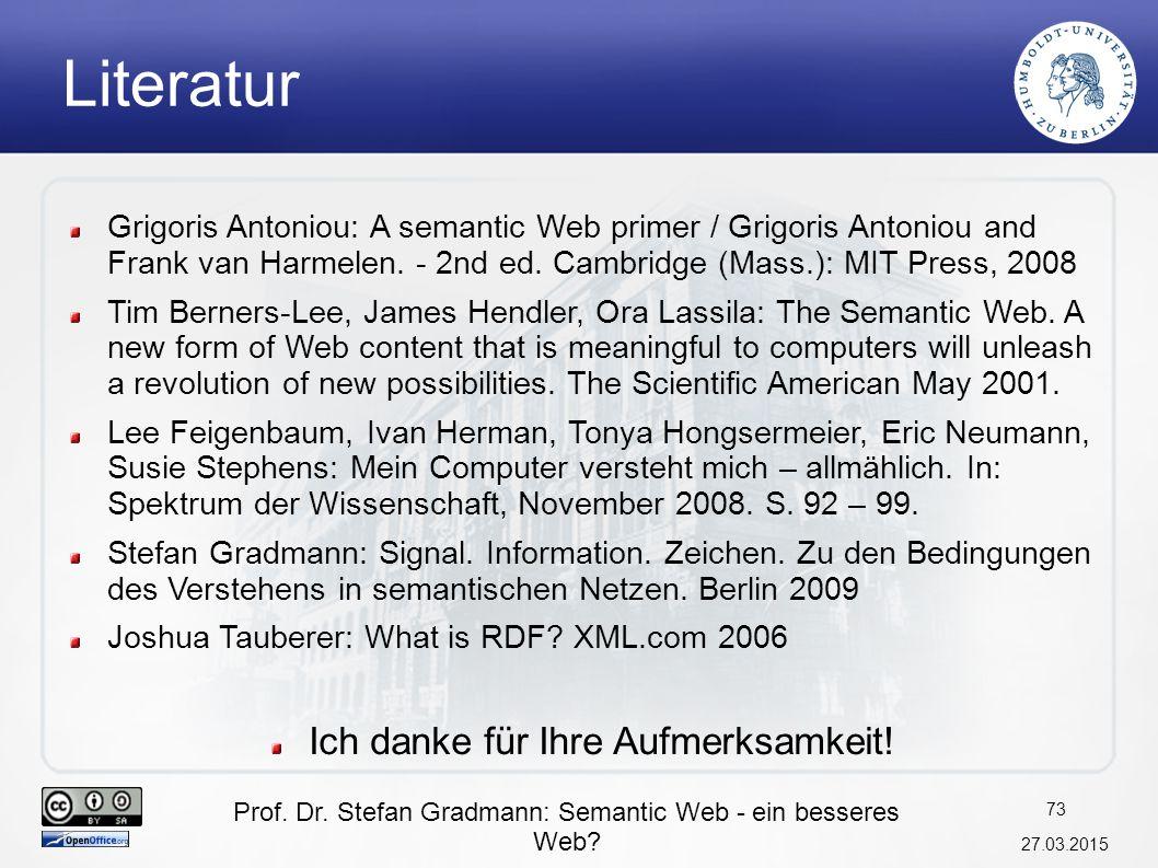 Prof. Dr. Stefan Gradmann: Semantic Web - ein besseres Web? 27.03.2015 73 Literatur Grigoris Antoniou: A semantic Web primer / Grigoris Antoniou and F