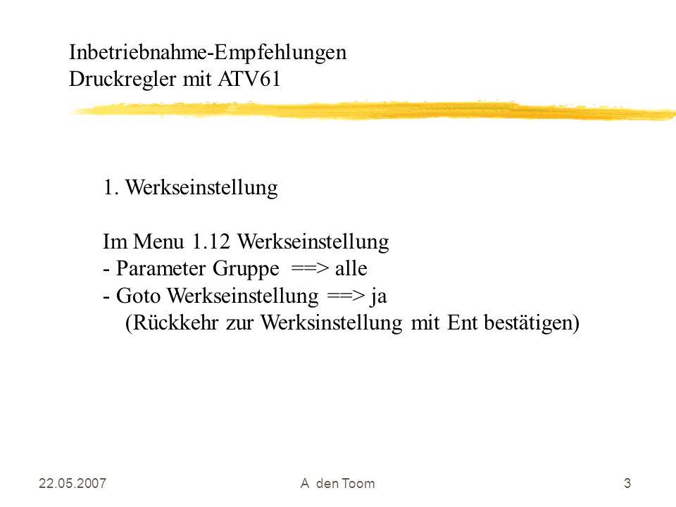 22.05.2007A den Toom3 1. Werkseinstellung Im Menu 1.12 Werkseinstellung - Parameter Gruppe ==> alle - Goto Werkseinstellung ==> ja (Rückkehr zur Werks