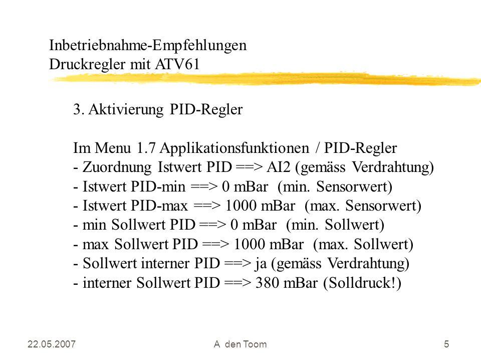 22.05.2007A den Toom5 3. Aktivierung PID-Regler Im Menu 1.7 Applikationsfunktionen / PID-Regler - Zuordnung Istwert PID ==> AI2 (gemäss Verdrahtung) -