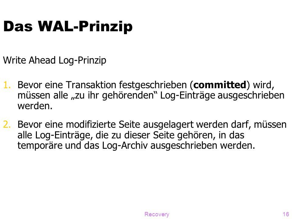 """Recovery16 Das WAL-Prinzip Write Ahead Log-Prinzip 1.Bevor eine Transaktion festgeschrieben (committed) wird, müssen alle """"zu ihr gehörenden"""" Log-Eint"""