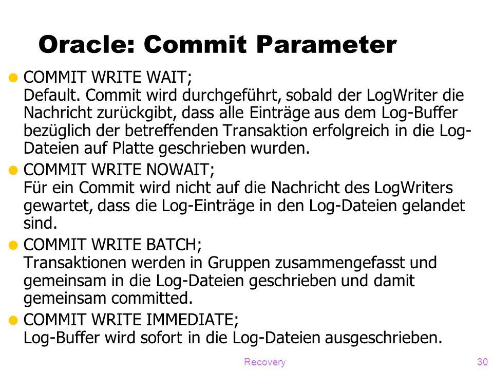 Recovery30 Oracle: Commit Parameter  COMMIT WRITE WAIT; Default. Commit wird durchgeführt, sobald der LogWriter die Nachricht zurückgibt, dass alle E