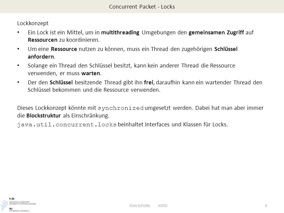 Concurrent Packet – Executor Executor - Threadpools Alois Schütte AOSD25 ExecutorService executor = Executors.newFixedThreadPool(2); executor.execute( r1 ); executor.execute( r2 ); try {Thread.sleep(5000);}catch (Exception e) {} System.out.println(); executor.execute( r1 ); executor.execute( r2 ); executor.shutdown(); System.out.println( Threads started, main ends\n ); } // end main } // end class Threadpool $ Mittels newFixedThreadPool wird ein Pool mit zwei Threads erzeugt.