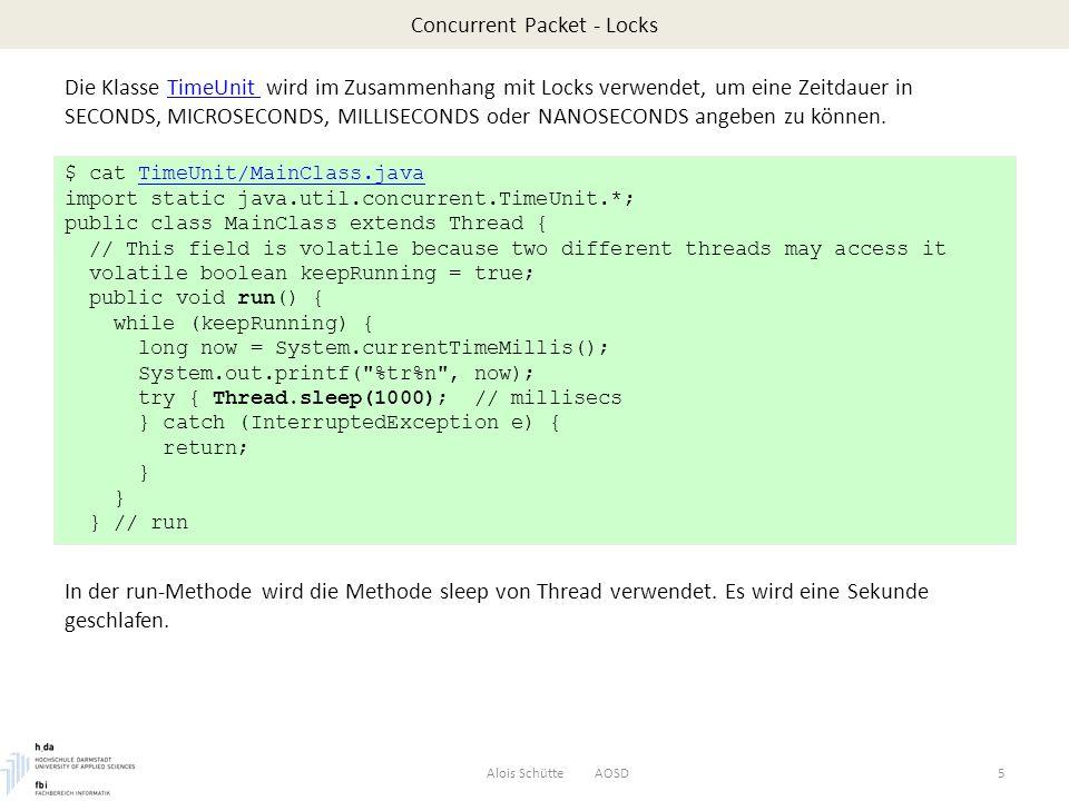 Concurrent Packet - Locks Alois Schütte AOSD6 public void pleaseStop() { keepRunning = false; } public static void main(String[] args) { MainClass thread = new MainClass(); thread.start(); try { SECONDS.sleep(10); // = MILLISECONDS.sleep(10000) } catch (InterruptedException ignore) { } thread.pleaseStop(); } // main } $ $ java MainClass 10:19:51 AM 10:19:52 AM 10:19:53 AM 10:19:54 AM 10:19:55 AM 10:19:56 AM 10:19:57 AM 10:19:58 AM 10:19:59 AM 10:20:00 AM $ Innerhalb main wird ein Thread gestartet, der die Uhrzeit jede Sekunde ausgibt; SECONDS von TimeUnit verwendet, um das Programm 10 Sekunden lang laufen zu lassen.