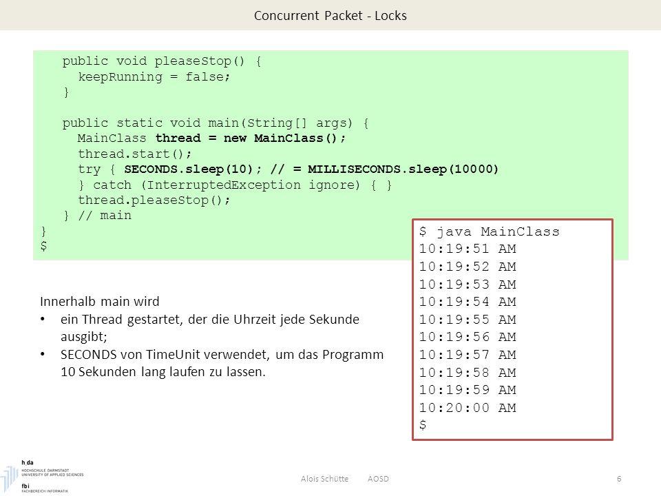 Concurrent Packet – Callable Beispiel: int-Felder sortieren im Hintergrund durch Callable Alois Schütte AOSD27 $ cat Callable/CallableApp.javaCallableApp.java import java.util.Arrays; import java.util.concurrent.Executors; import java.util.concurrent.ExecutorService; import java.util.concurrent.Callable; import java.util.concurrent.Future; class Worker implements Callable { private final int[] data; Worker(int[] data) { this.data = data; } public int[] call() { // overwrite call Arrays.sort(data); return data; } } // Worker Worker implementiert Callable.