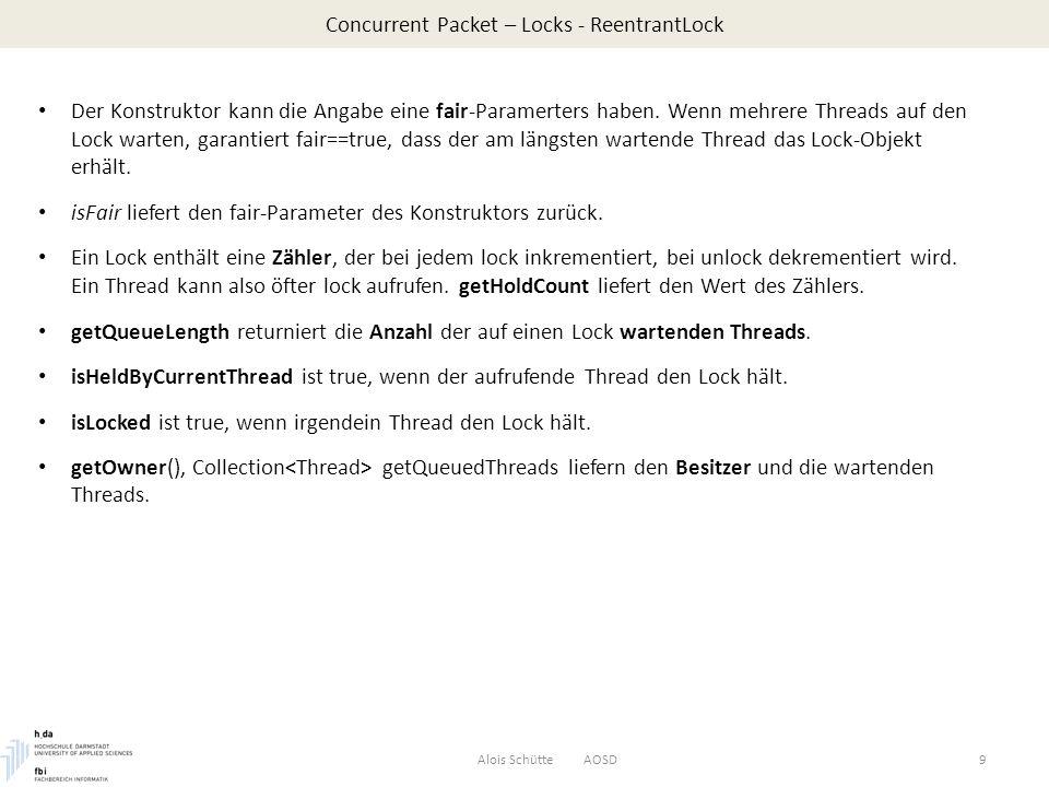 Concurrent Packet – Locks - Condition get: Alois Schütte AOSD20 public float get() throws InterruptedException { lock.lock(); try { while(numberInBuffer == 0) notEmpty.await(); first = (first+1)%size; numberInBuffer--; dumpBuffer(); notFull.signal(); return buffer[first]; } finally { lock.unlock(); } Wenn der Buffer leer ist, wird gewartet, bis eine Condition notEmpty signalisiert wird.