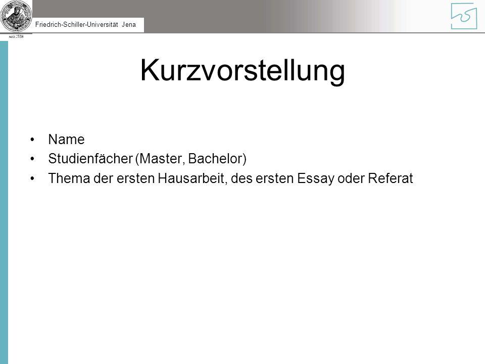 Friedrich-Schiller-Universität Jena Kurzvorstellung Name Studienfächer (Master, Bachelor) Thema der ersten Hausarbeit, des ersten Essay oder Referat