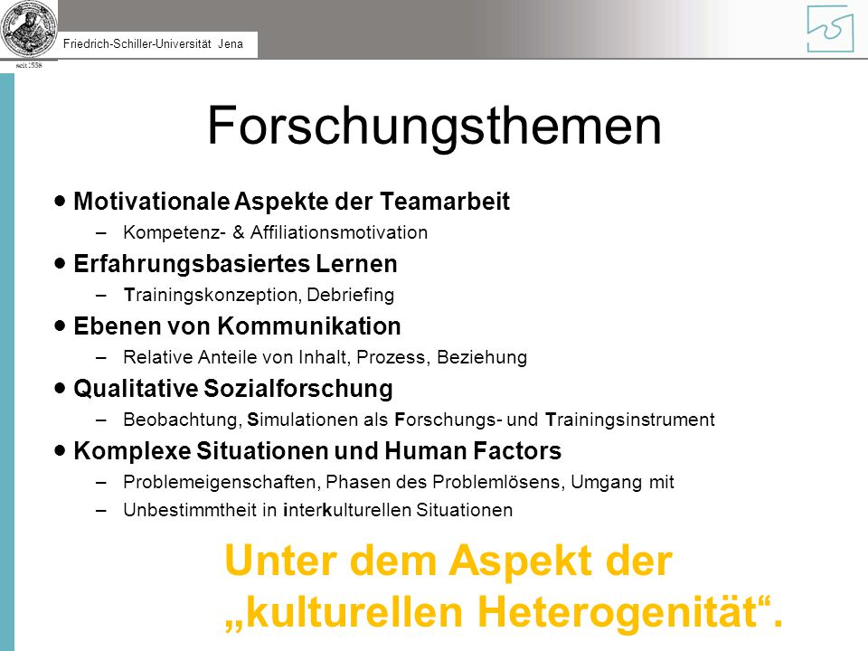 Friedrich-Schiller-Universität Jena Forschungsthemen ● Motivationale Aspekte der Teamarbeit –Kompetenz- & Affiliationsmotivation ● Erfahrungsbasiertes