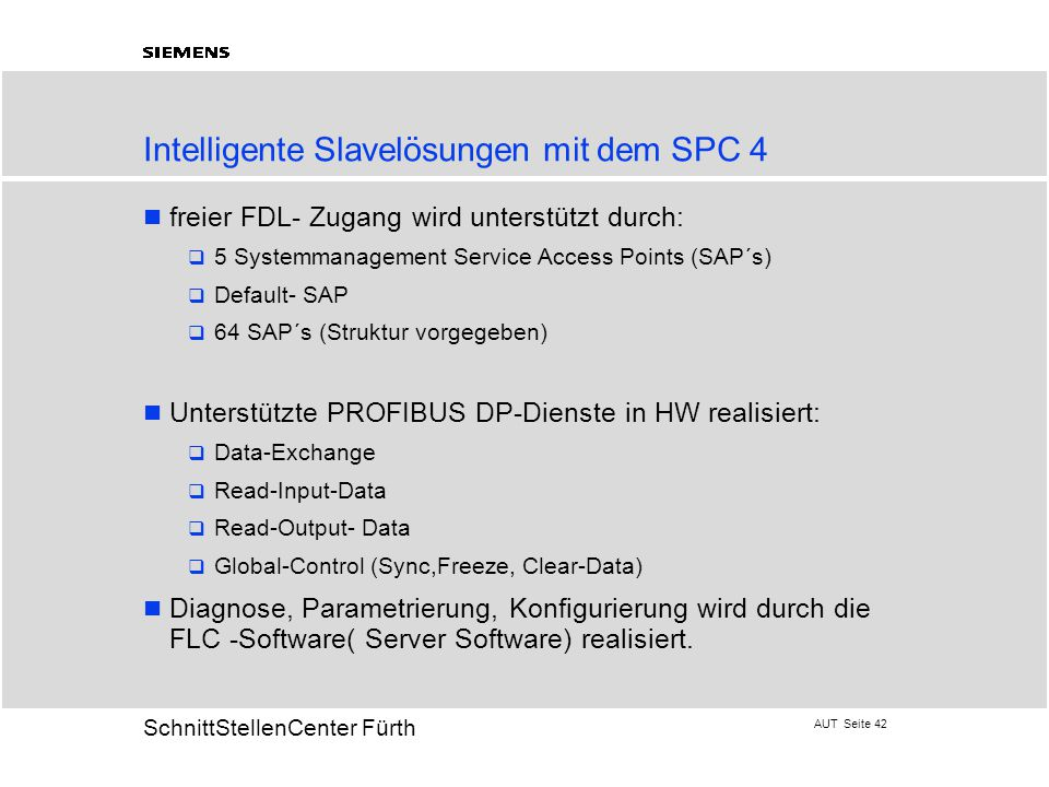 AUT Seite 42 20 SchnittStellenCenter Fürth Intelligente Slavelösungen mit dem SPC 4 freier FDL- Zugang wird unterstützt durch:  5 Systemmanagement Service Access Points (SAP´s)  Default- SAP  64 SAP´s (Struktur vorgegeben) Unterstützte PROFIBUS DP-Dienste in HW realisiert:  Data-Exchange  Read-Input-Data  Read-Output- Data  Global-Control (Sync,Freeze, Clear-Data) Diagnose, Parametrierung, Konfigurierung wird durch die FLC -Software( Server Software) realisiert.