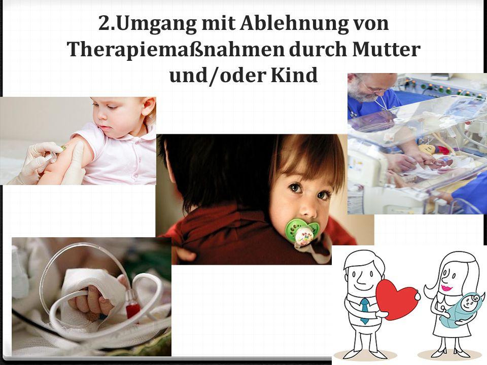 2.Umgang mit Ablehnung von Therapiemaßnahmen durch Mutter und/oder Kind