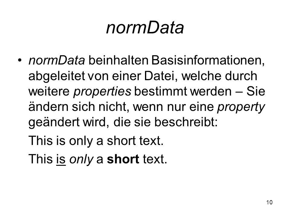 10 normData normData beinhalten Basisinformationen, abgeleitet von einer Datei, welche durch weitere properties bestimmt werden – Sie ändern sich nicht, wenn nur eine property geändert wird, die sie beschreibt: This is only a short text.