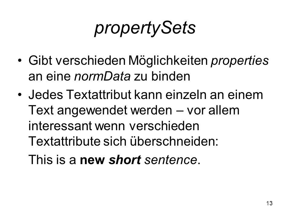propertySets 13 Gibt verschieden Möglichkeiten properties an eine normData zu binden Jedes Textattribut kann einzeln an einem Text angewendet werden – vor allem interessant wenn verschieden Textattribute sich überschneiden: This is a new short sentence.