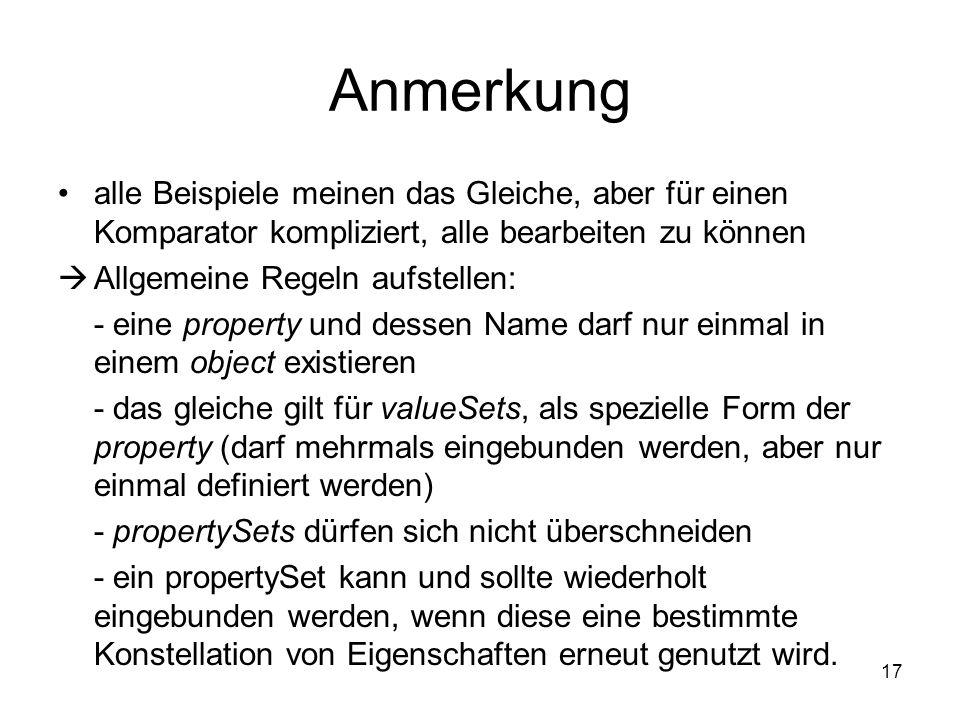 Anmerkung 17 alle Beispiele meinen das Gleiche, aber für einen Komparator kompliziert, alle bearbeiten zu können  Allgemeine Regeln aufstellen: - eine property und dessen Name darf nur einmal in einem object existieren - das gleiche gilt für valueSets, als spezielle Form der property (darf mehrmals eingebunden werden, aber nur einmal definiert werden) - propertySets dürfen sich nicht überschneiden - ein propertySet kann und sollte wiederholt eingebunden werden, wenn diese eine bestimmte Konstellation von Eigenschaften erneut genutzt wird.