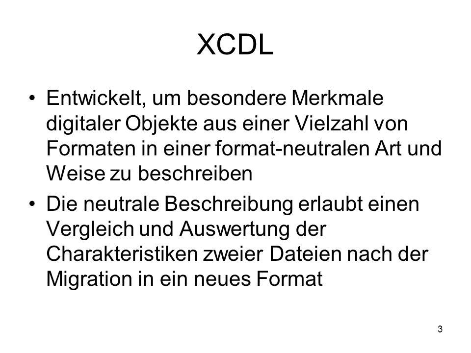 3 XCDL Entwickelt, um besondere Merkmale digitaler Objekte aus einer Vielzahl von Formaten in einer format-neutralen Art und Weise zu beschreiben Die neutrale Beschreibung erlaubt einen Vergleich und Auswertung der Charakteristiken zweier Dateien nach der Migration in ein neues Format