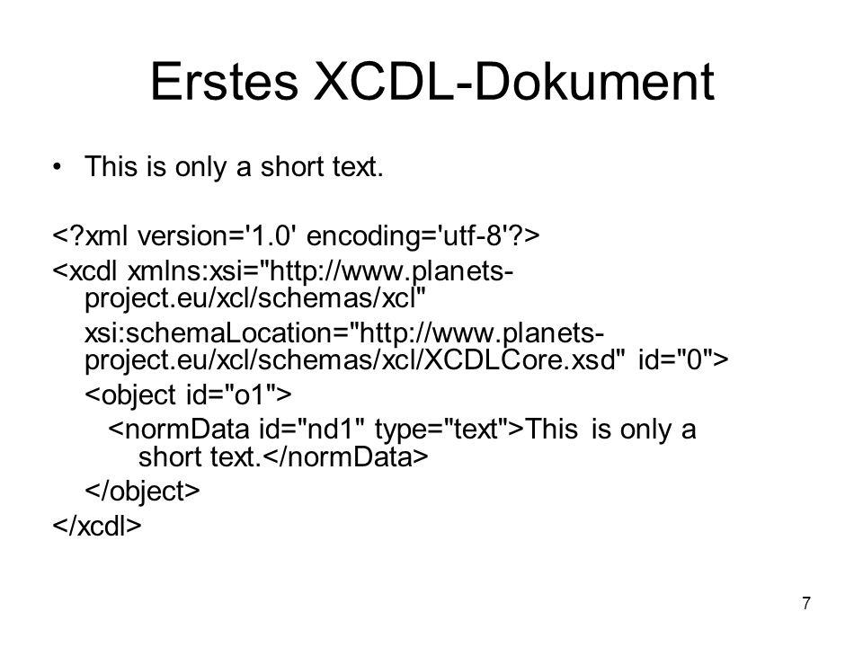 8 Objekte Alle Daten in XCDL werden als Objekte strukturiert Können mehr als einmal innerhalb eines Dokumentes existieren Manche Strukturen können nur beschrieben werden mit der Hilfe von mehreren Objekten und Bezügen unter ihnen – über properties und normData Properties können mit normData verknüpft werden, nicht jedoch mit anderen properties  Fußnoten als unabhängige Objekte