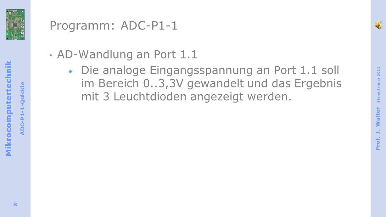 Mikrocomputertechnik ADC-P1-1-Quickie Prof. J. Walter Stand Januar 2015 8 Programm: ADC-P1-1 AD-Wandlung an Port 1.1  Die analoge Eingangsspannung an
