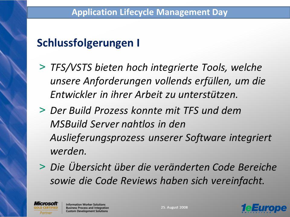 Application Lifecycle Management Day 25. August 2008 Schlussfolgerungen I > TFS/VSTS bieten hoch integrierte Tools, welche unsere Anforderungen vollen
