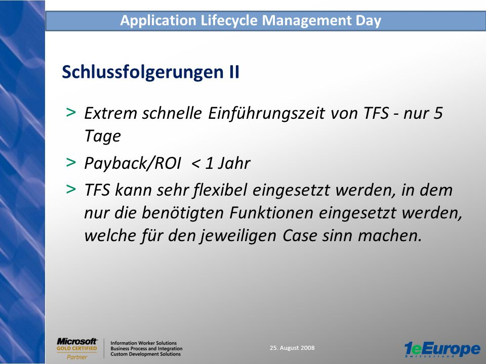 Application Lifecycle Management Day 25. August 2008 Schlussfolgerungen II > Extrem schnelle Einführungszeit von TFS - nur 5 Tage > Payback/ROI < 1 Ja