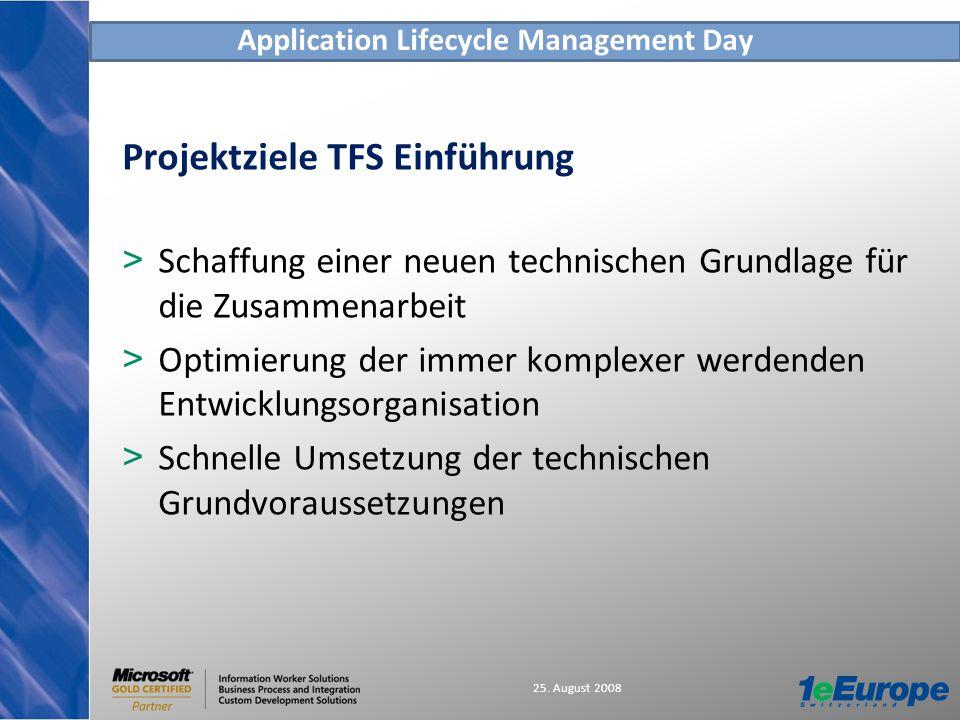 Application Lifecycle Management Day 25. August 2008 Projektziele TFS Einführung > Schaffung einer neuen technischen Grundlage für die Zusammenarbeit
