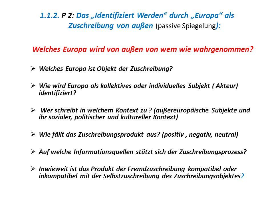 """1.1.2. P 2: Das """"Identifiziert Werden"""" durch """"Europa"""" als Zuschreibung von außen (passive Spiegelung ): Welches Europa wird von außen von wem wie wahr"""