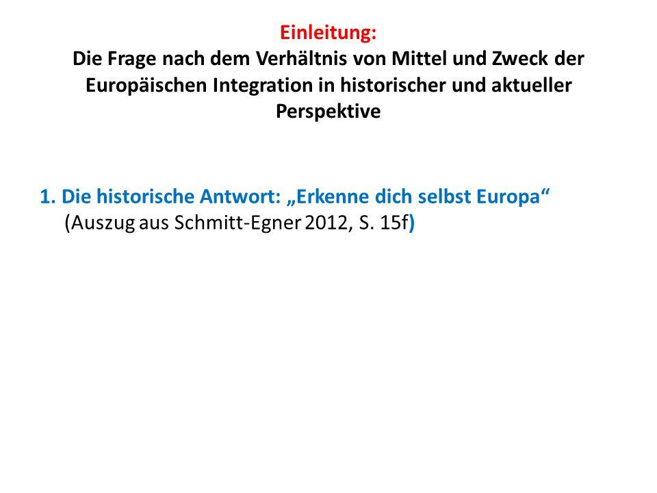 Einleitung: Die Frage nach dem Verhältnis von Mittel und Zweck der Europäischen Integration in historischer und aktueller Perspektive 1. Die historisc