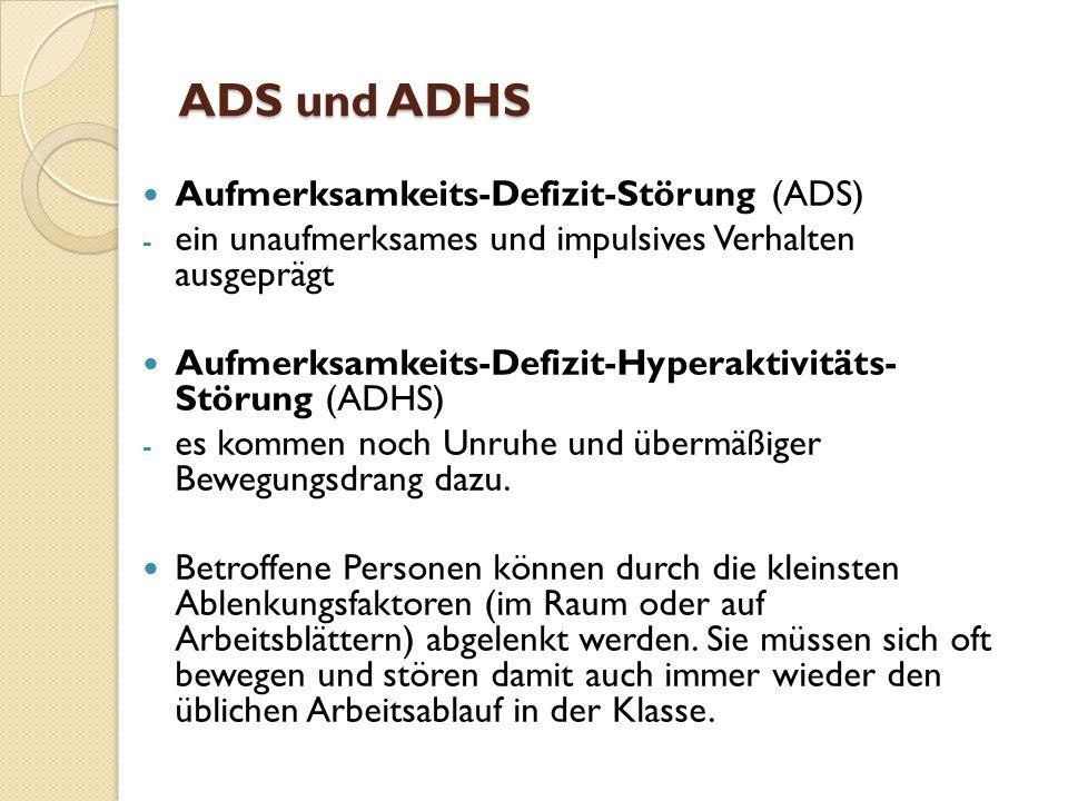 ADS und ADHS Aufmerksamkeits-Defizit-Störung (ADS) - ein unaufmerksames und impulsives Verhalten ausgeprägt Aufmerksamkeits-Defizit-Hyperaktivitäts- Störung (ADHS) - es kommen noch Unruhe und übermäßiger Bewegungsdrang dazu.