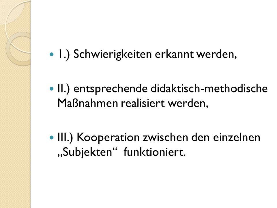 """1.) Schwierigkeiten erkannt werden, II.) entsprechende didaktisch-methodische Maßnahmen realisiert werden, III.) Kooperation zwischen den einzelnen """"Subjekten funktioniert."""