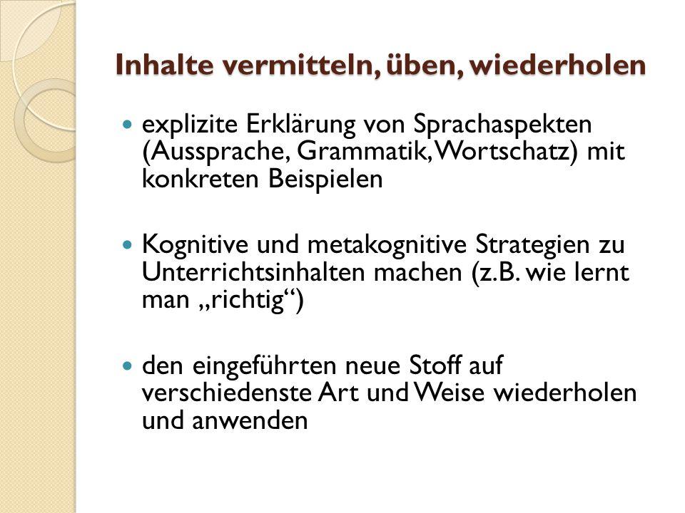 Inhalte vermitteln, üben, wiederholen explizite Erklärung von Sprachaspekten (Aussprache, Grammatik, Wortschatz) mit konkreten Beispielen Kognitive und metakognitive Strategien zu Unterrichtsinhalten machen (z.B.