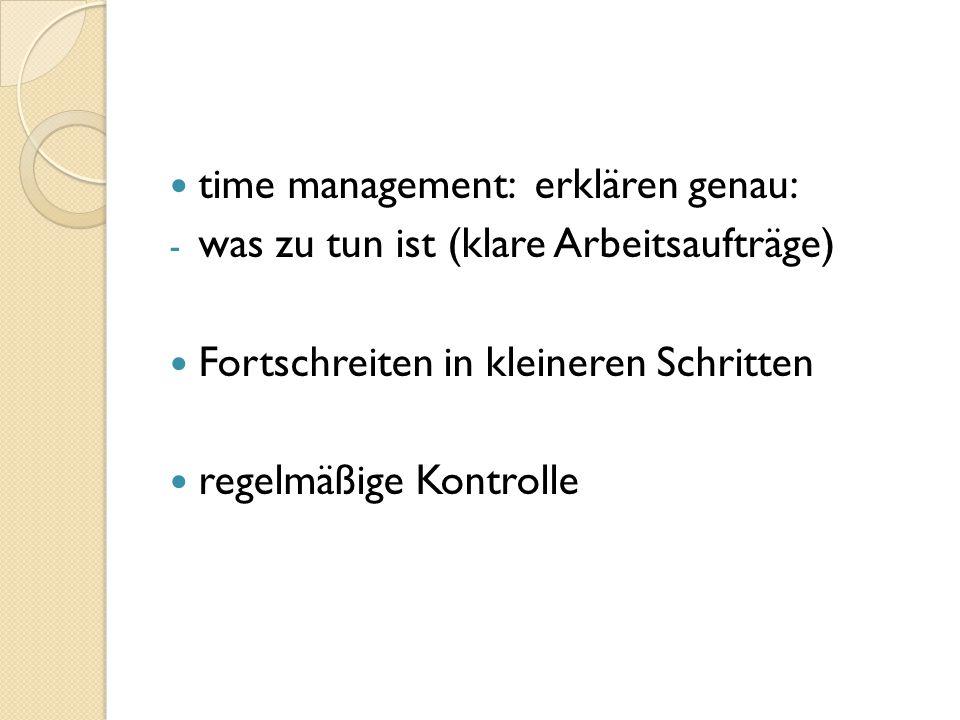 time management: erklären genau: - was zu tun ist (klare Arbeitsaufträge) Fortschreiten in kleineren Schritten regelmäßige Kontrolle