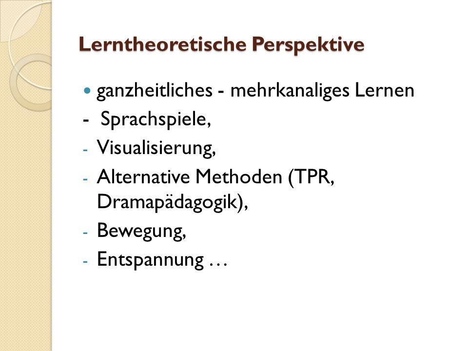 Lerntheoretische Perspektive ganzheitliches - mehrkanaliges Lernen - Sprachspiele, - Visualisierung, - Alternative Methoden (TPR, Dramapädagogik), - Bewegung, - Entspannung …