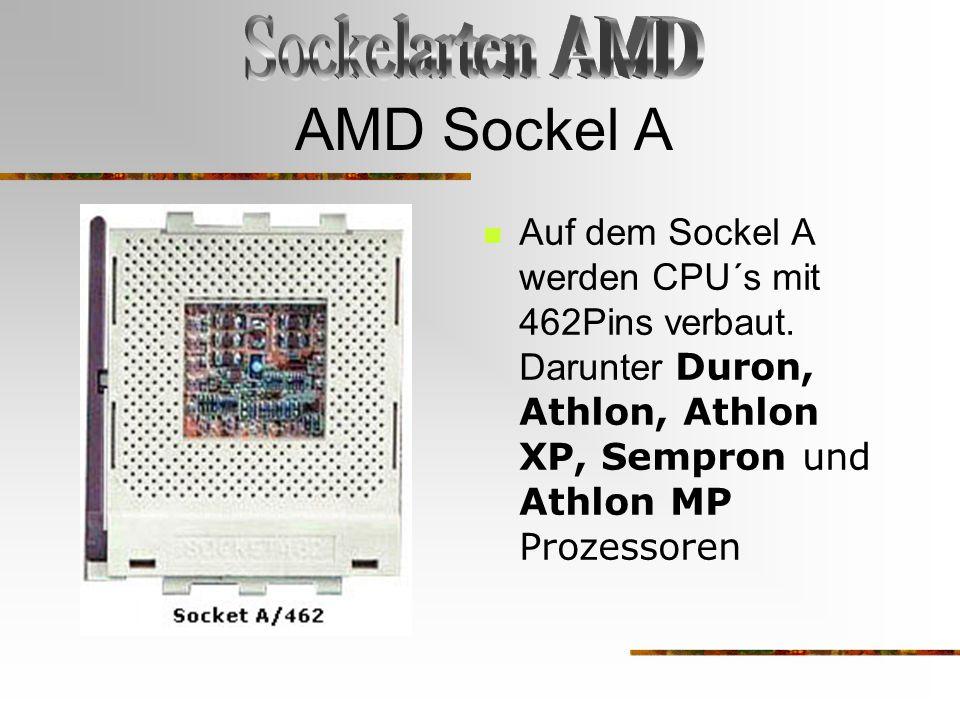 AMD Sockel A Auf dem Sockel A werden CPU´s mit 462Pins verbaut. Darunter Duron, Athlon, Athlon XP, Sempron und Athlon MP Prozessoren
