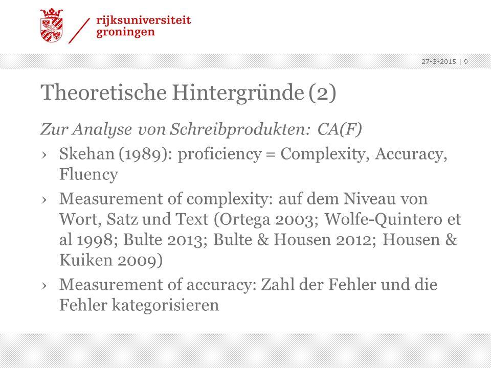 Theoretische Hintergründe (2) Zur Analyse von Schreibprodukten: CA(F) ›Skehan (1989): proficiency = Complexity, Accuracy, Fluency ›Measurement of complexity: auf dem Niveau von Wort, Satz und Text (Ortega 2003; Wolfe-Quintero et al 1998; Bulte 2013; Bulte & Housen 2012; Housen & Kuiken 2009) ›Measurement of accuracy: Zahl der Fehler und die Fehler kategorisieren 27-3-2015 | 9