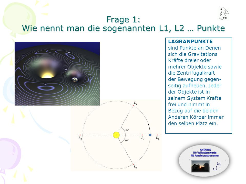 Frage 1: Wie nennt man die sogenannten L1, L2 … Punkte LAGRANPUNKTE sind Punkte an Denen sich die Gravitations Kräfte dreier oder mehrer Objekte sowie die Zentrifugalkraft der Bewegung gegen- seitig aufheben.