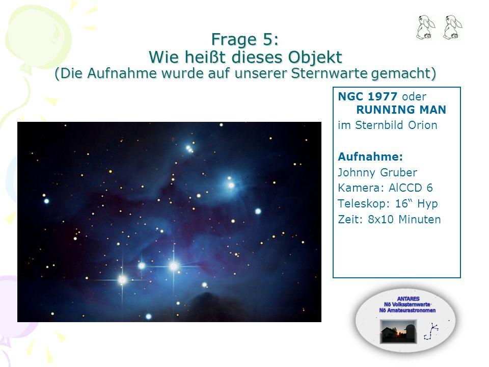 Frage 5: Wie heißt dieses Objekt (Die Aufnahme wurde auf unserer Sternwarte gemacht) NGC 1977 oder RUNNING MAN im Sternbild Orion Aufnahme: Johnny Gruber Kamera: AlCCD 6 Teleskop: 16 Hyp Zeit: 8x10 Minuten