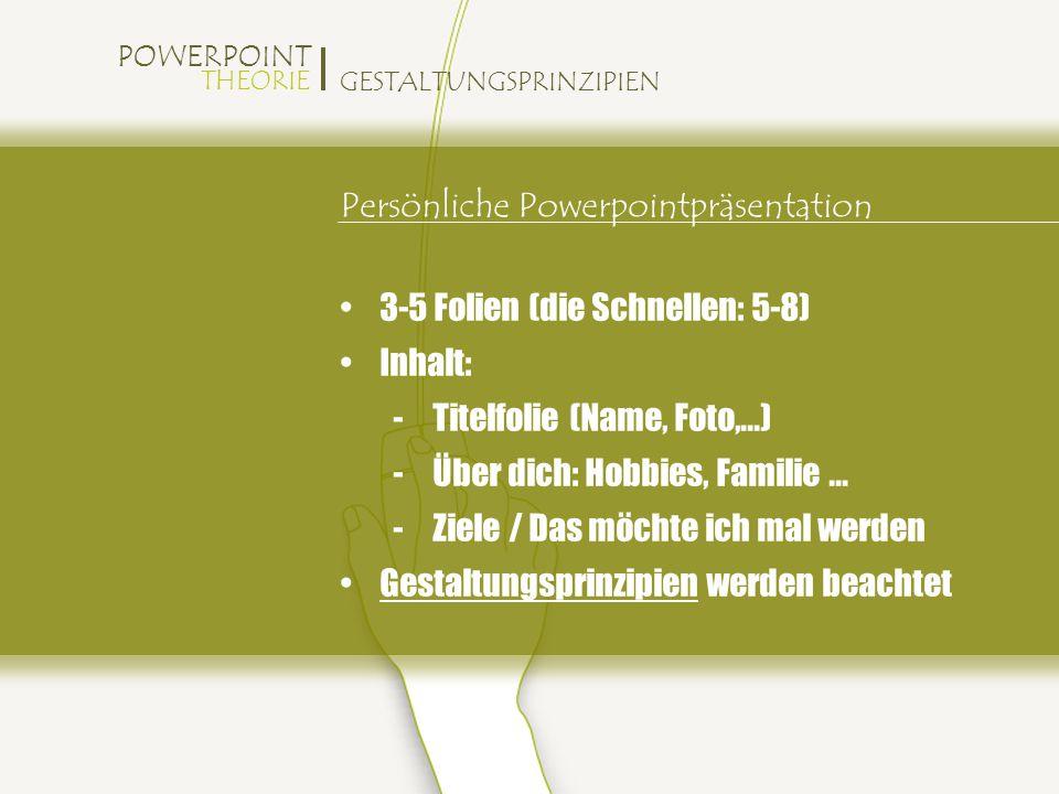 POWERPOINT THEORIE GESTALTUNGSPRINZIPIEN Persönliche Powerpointpräsentation 3-5 Folien (die Schnellen: 5-8) Inhalt: -Titelfolie (Name, Foto,...) -Über