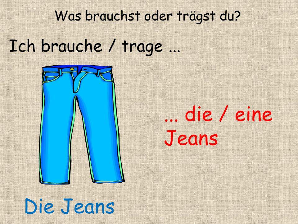 ... die / eine Jeans Was brauchst oder trägst du? Ich brauche / trage... Die Jeans