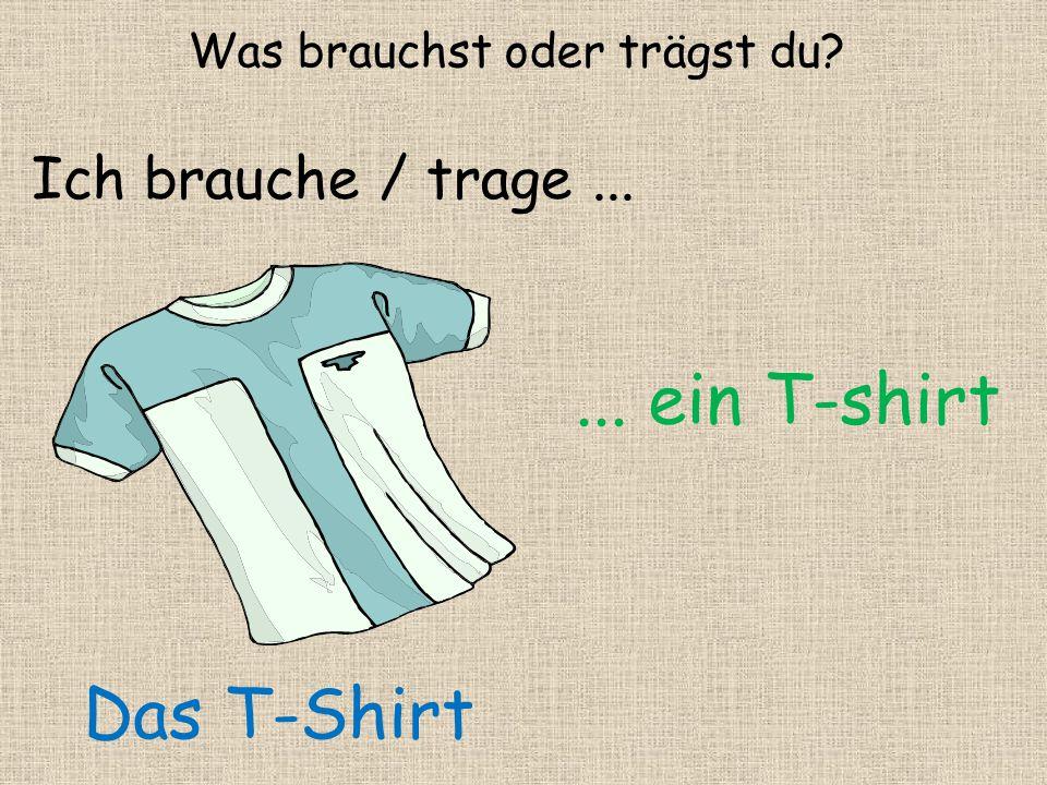 ... ein T-shirt Was brauchst oder trägst du? Ich brauche / trage... Das T-Shirt