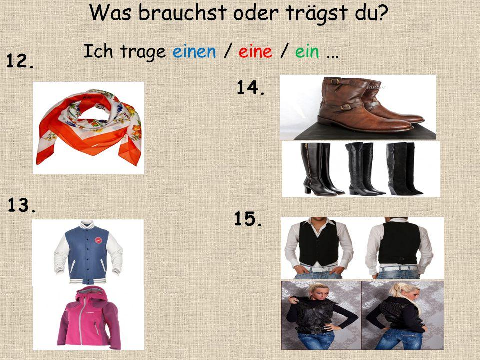 Ich trage einen / eine / ein... 12. 13. 14. 15. Was brauchst oder trägst du?