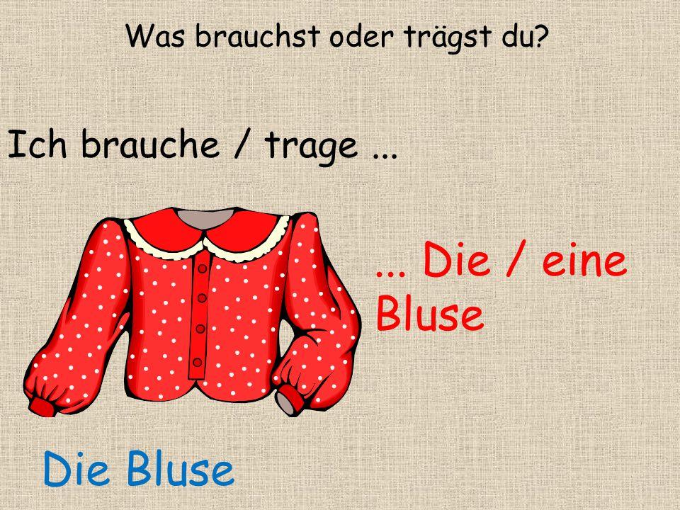 ... Die / eine Bluse Ich brauche / trage... Die Bluse Was brauchst oder trägst du?