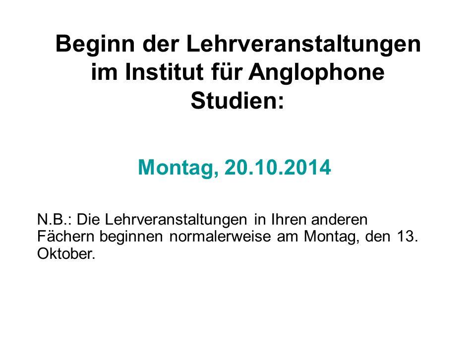 Beginn der Lehrveranstaltungen im Institut für Anglophone Studien: Montag, 20.10.2014 N.B.: Die Lehrveranstaltungen in Ihren anderen Fächern beginnen normalerweise am Montag, den 13.