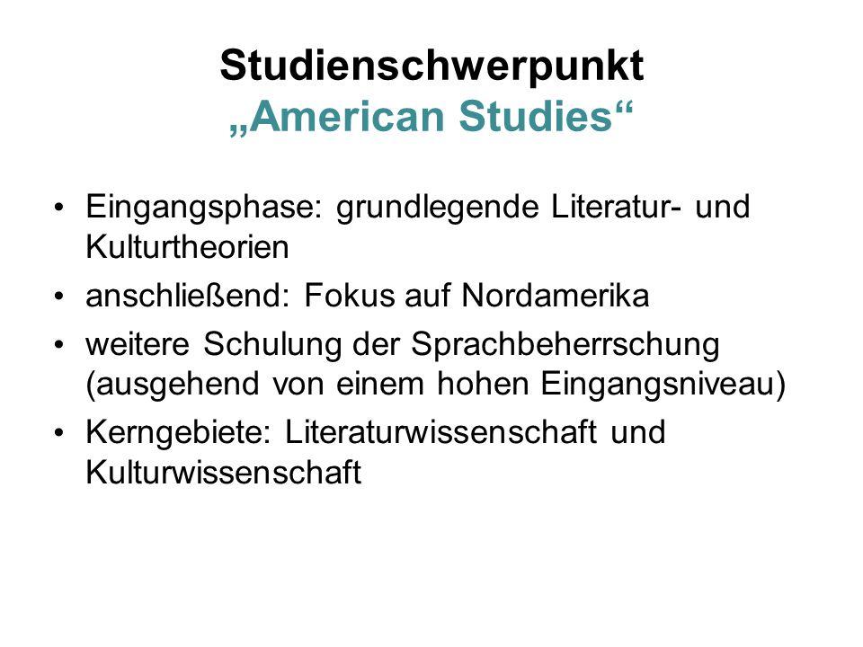 """Studienschwerpunkt """"American Studies Eingangsphase: grundlegende Literatur- und Kulturtheorien anschließend: Fokus auf Nordamerika weitere Schulung der Sprachbeherrschung (ausgehend von einem hohen Eingangsniveau) Kerngebiete: Literaturwissenschaft und Kulturwissenschaft"""
