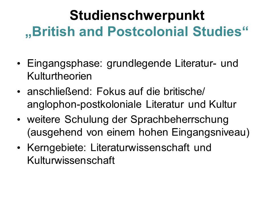 """Studienschwerpunkt """"British and Postcolonial Studies Eingangsphase: grundlegende Literatur- und Kulturtheorien anschließend: Fokus auf die britische/ anglophon-postkoloniale Literatur und Kultur weitere Schulung der Sprachbeherrschung (ausgehend von einem hohen Eingangsniveau) Kerngebiete: Literaturwissenschaft und Kulturwissenschaft"""