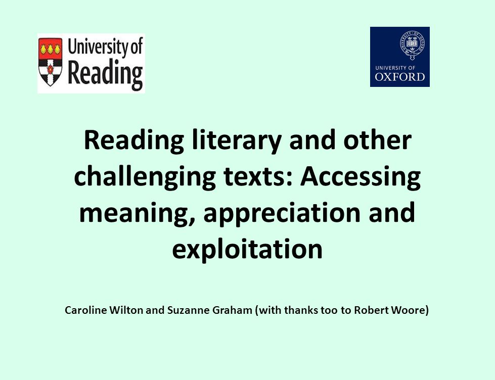 Reading literary and other challenging texts: Accessing meaning, appreciation and exploitation Caroline Wilton and Suzanne Graham (with thanks too to