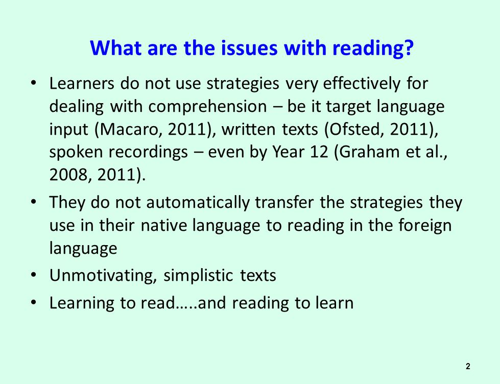 Current practice and materials Little current emphasis, in practice, on explicit teaching of reading/ decoding strategies (Ofsted, 2011; Woore, 2011) 'Doing' reading tasks rather than 'teaching' reading as a skill Reading tasks that are not best suited to maximising vocabulary learning or acquisition of grammar