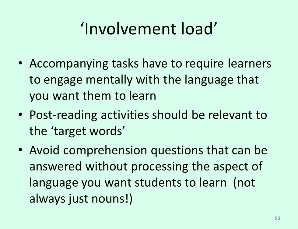 'Involvement load' Accompanying tasks have to require learners to engage mentally with the language that you want them to learn Post-reading activitie